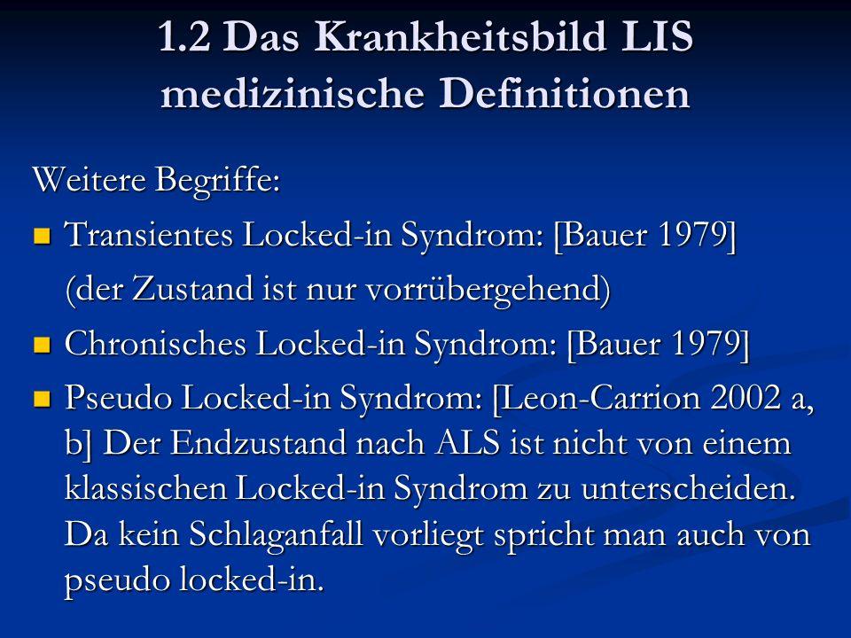1.2 Das Krankheitsbild LIS medizinische Definitionen Weitere Begriffe: Transientes Locked-in Syndrom: [Bauer 1979] Transientes Locked-in Syndrom: [Bauer 1979] (der Zustand ist nur vorrübergehend) Chronisches Locked-in Syndrom: [Bauer 1979] Chronisches Locked-in Syndrom: [Bauer 1979] Pseudo Locked-in Syndrom: [Leon-Carrion 2002 a, b] Der Endzustand nach ALS ist nicht von einem klassischen Locked-in Syndrom zu unterscheiden.