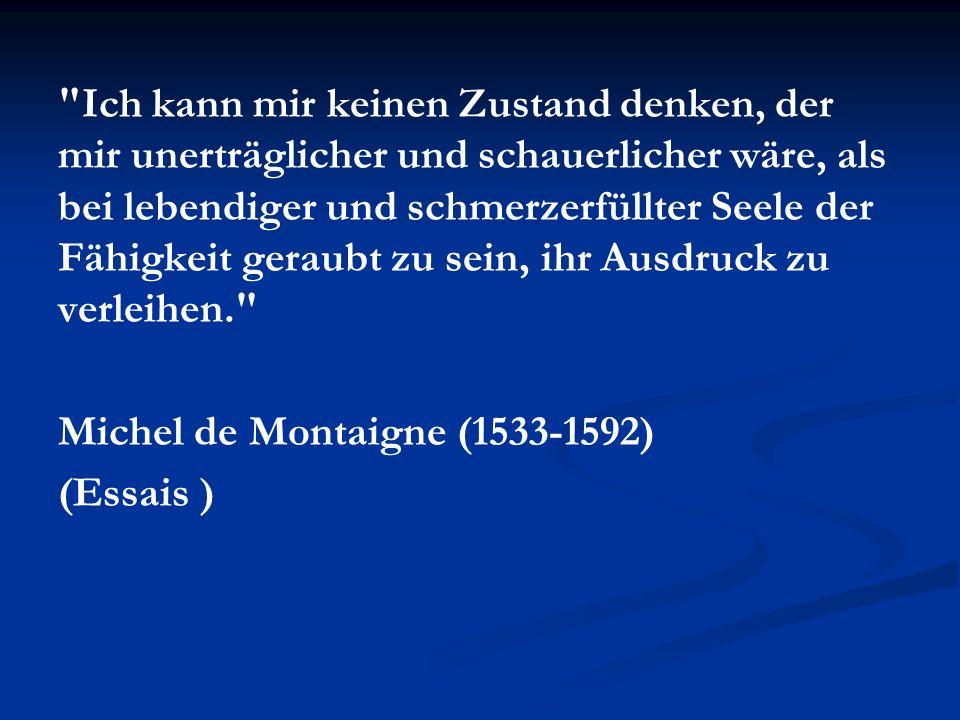 Ich kann mir keinen Zustand denken, der mir unerträglicher und schauerlicher wäre, als bei lebendiger und schmerzerfüllter Seele der Fähigkeit geraubt zu sein, ihr Ausdruck zu verleihen. Michel de Montaigne (1533-1592) (Essais )