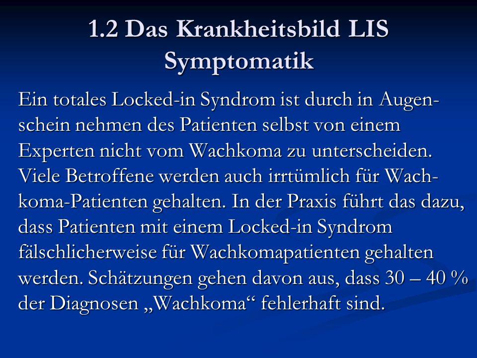1.2 Das Krankheitsbild LIS Symptomatik Ein totales Locked-in Syndrom ist durch in Augen- schein nehmen des Patienten selbst von einem Experten nicht vom Wachkoma zu unterscheiden.