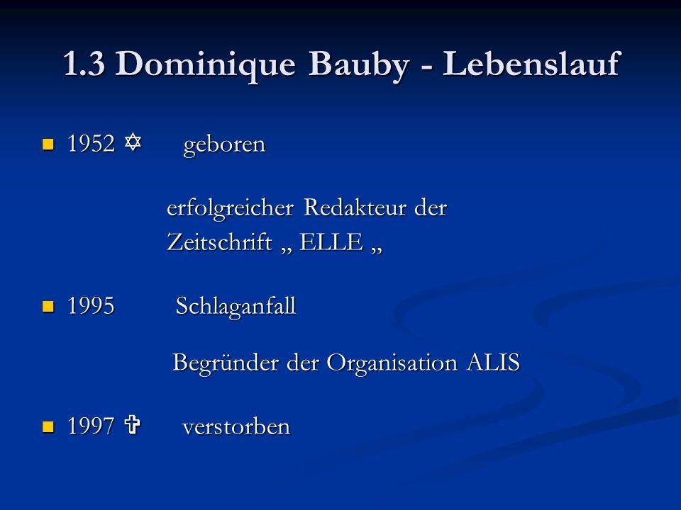 """1.3 Dominique Bauby - Lebenslauf 1952  geboren 1952  geboren erfolgreicher Redakteur der erfolgreicher Redakteur der Zeitschrift """" ELLE """" Zeitschrift """" ELLE """" 1995 Schlaganfall Begründer der Organisation ALIS 1995 Schlaganfall Begründer der Organisation ALIS 1997  verstorben 1997  verstorben"""