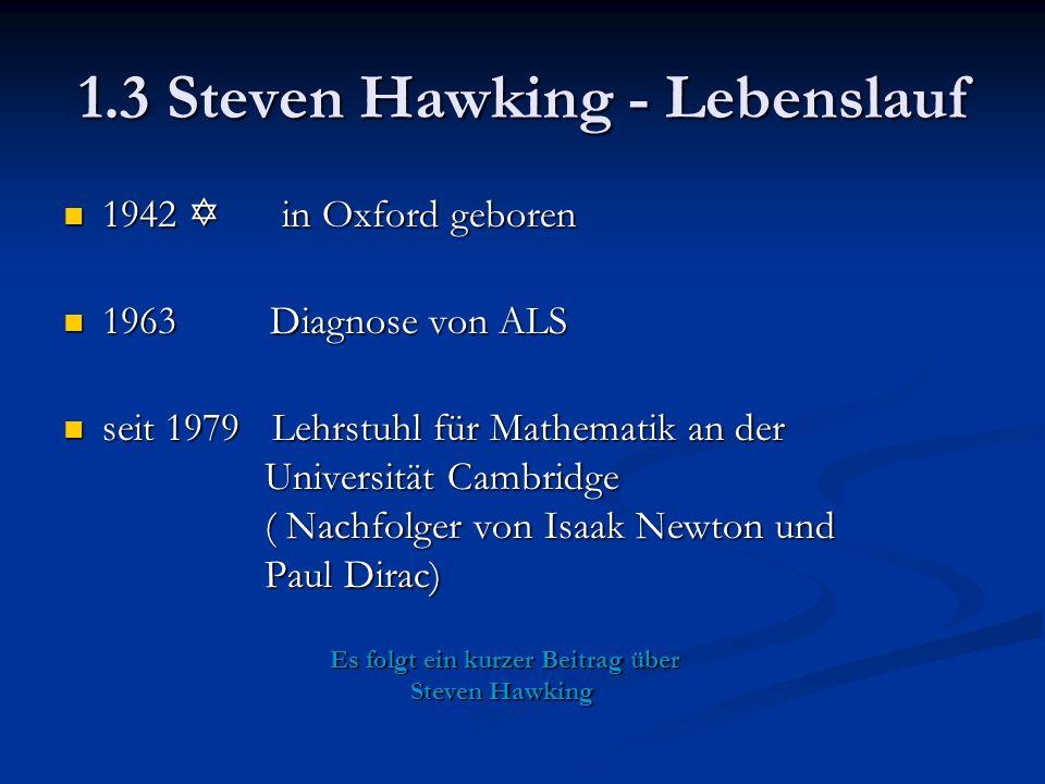 1.3 Steven Hawking - Lebenslauf 1942  in Oxford geboren 1942  in Oxford geboren 1963 Diagnose von ALS 1963 Diagnose von ALS seit 1979 Lehrstuhl für Mathematik an der Universität Cambridge ( Nachfolger von Isaak Newton und Paul Dirac) seit 1979 Lehrstuhl für Mathematik an der Universität Cambridge ( Nachfolger von Isaak Newton und Paul Dirac) Es folgt ein kurzer Beitrag über Steven Hawking Es folgt ein kurzer Beitrag über Steven Hawking