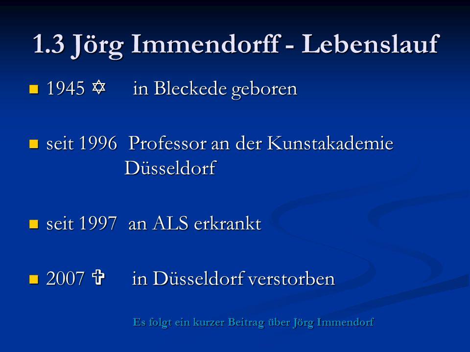 1.3 Jörg Immendorff - Lebenslauf 1945  in Bleckede geboren 1945  in Bleckede geboren seit 1996 Professor an der Kunstakademie Düsseldorf seit 1996 Professor an der Kunstakademie Düsseldorf seit 1997 an ALS erkrankt seit 1997 an ALS erkrankt 2007  in Düsseldorf verstorben 2007  in Düsseldorf verstorben Es folgt ein kurzer Beitrag über Jörg Immendorf Es folgt ein kurzer Beitrag über Jörg Immendorf