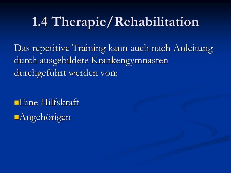 1.4 Therapie/Rehabilitation Das repetitive Training kann auch nach Anleitung durch ausgebildete Krankengymnasten durchgeführt werden von: Eine Hilfskraft Eine Hilfskraft Angehörigen Angehörigen