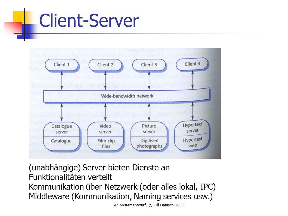 SE: Systementwurf, © Till Hänisch 2003 Client-Server (unabhängige) Server bieten Dienste an Funktionalitäten verteilt Kommunikation über Netzwerk (oder alles lokal, IPC) Middleware (Kommunikation, Naming services usw.)