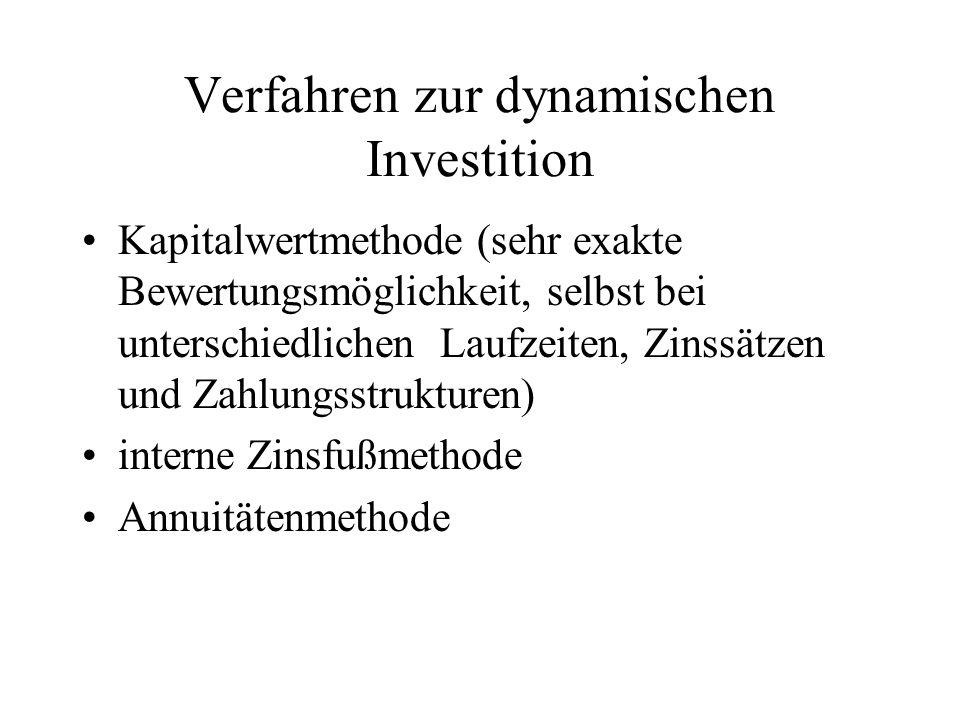 Verfahren zur dynamischen Investition Kapitalwertmethode (sehr exakte Bewertungsmöglichkeit, selbst bei unterschiedlichen Laufzeiten, Zinssätzen und Zahlungsstrukturen) interne Zinsfußmethode Annuitätenmethode
