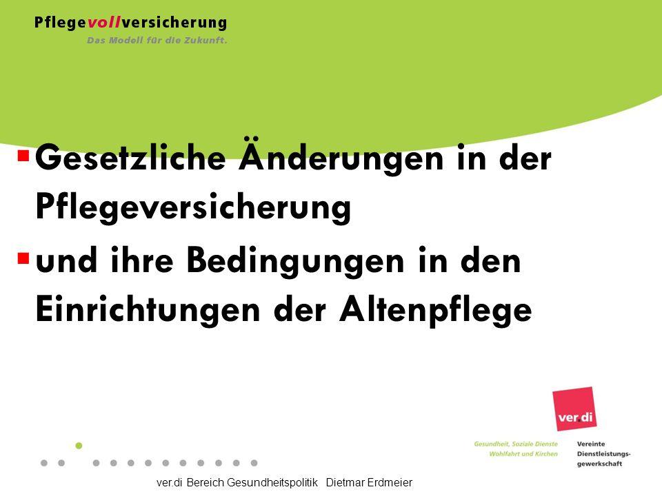 ver.di Bereich Gesundheitspolitik Dietmar Erdmeier  Gesetzliche Änderungen in der Pflegeversicherung  und ihre Bedingungen in den Einrichtungen der Altenpflege