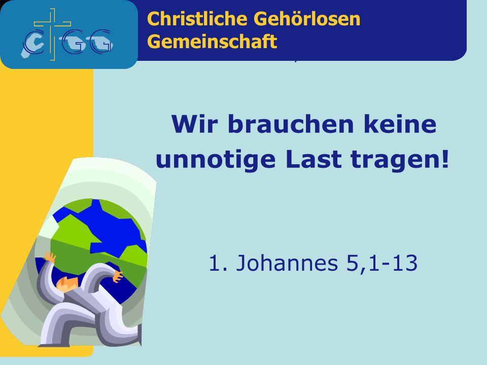 Christliche Gehörlosen Gemeinschaft 1. Johannes 5,1-13 Wir brauchen keine unnotige Last tragen.