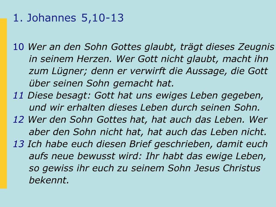 1. Johannes 5,10-13 10 Wer an den Sohn Gottes glaubt, trägt dieses Zeugnis in seinem Herzen.