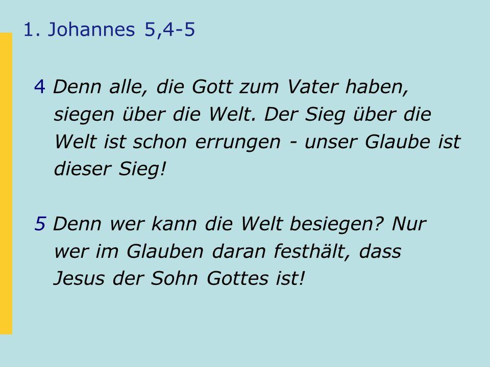 1. Johannes 5,4-5 4 Denn alle, die Gott zum Vater haben, siegen über die Welt.