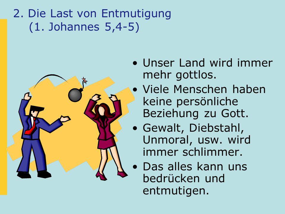 2. Die Last von Entmutigung (1. Johannes 5,4-5) Unser Land wird immer mehr gottlos.