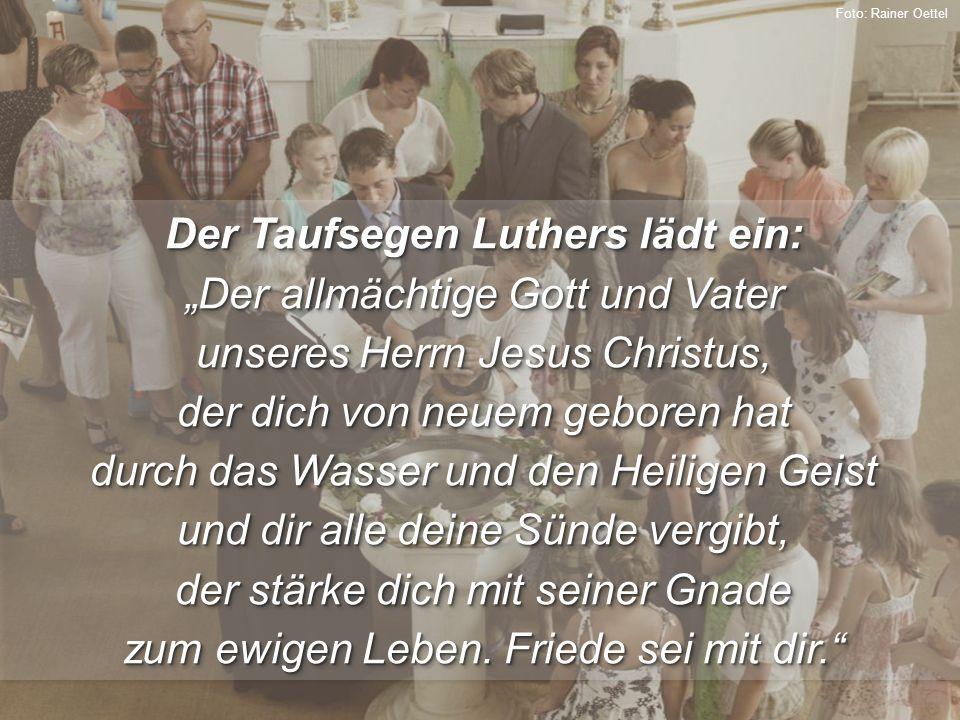 """Der Taufsegen Luthers lädt ein: """"Der allmächtige Gott und Vater unseres Herrn Jesus Christus, der dich von neuem geboren hat durch das Wasser und den Heiligen Geist und dir alle deine Sünde vergibt, der stärke dich mit seiner Gnade zum ewigen Leben."""