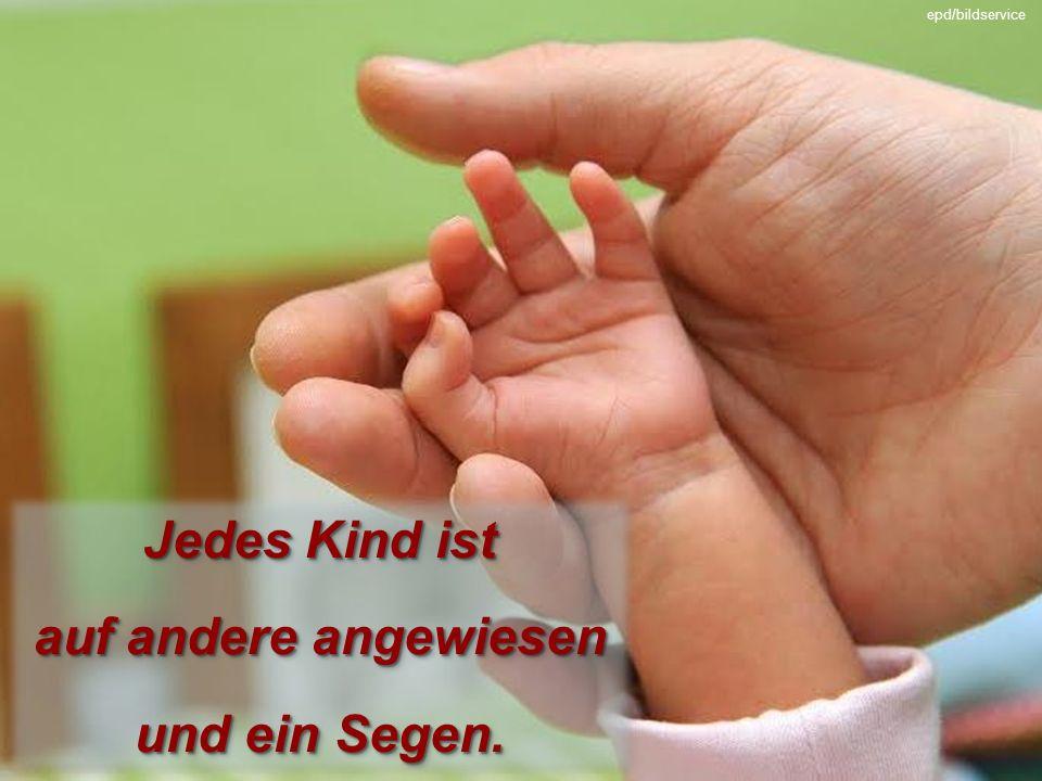 Jedes Kind ist auf andere angewiesen und ein Segen.
