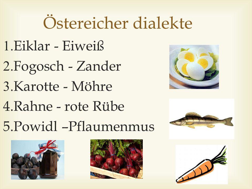 Östereicher dialekte 1.Eiklar - Eiweiß 2.Fogosch - Zander 3.Karotte - Möhre 4.Rahne - rote Rübe 5.Powidl –Pflaumenmus