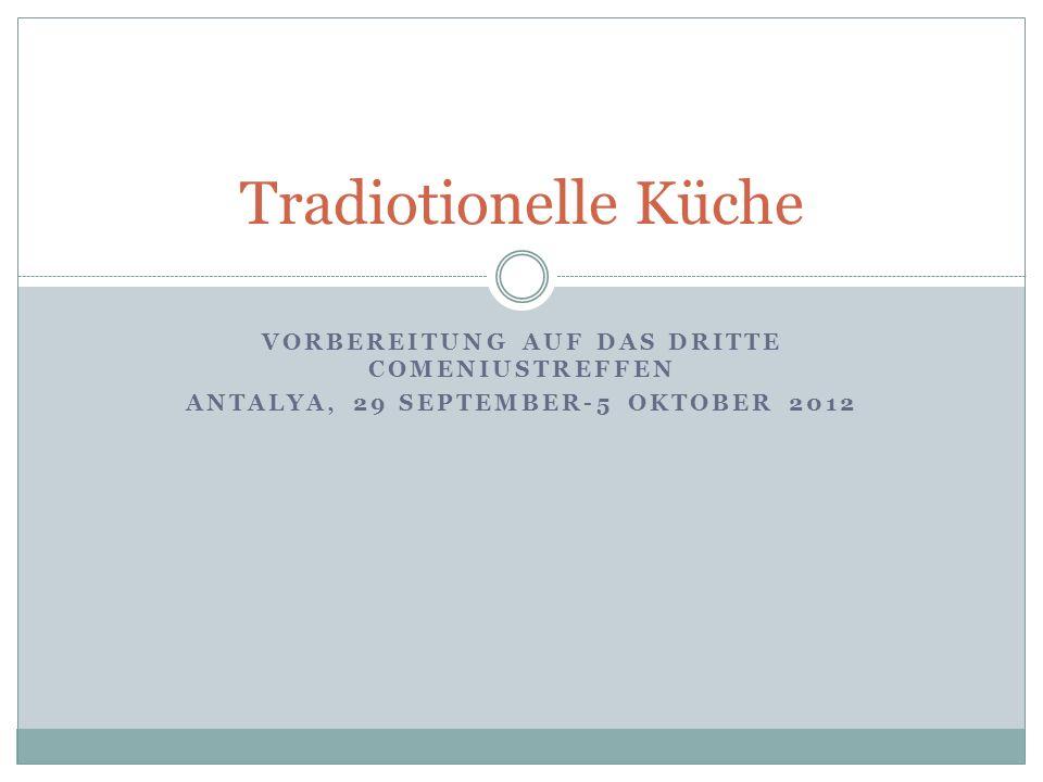 VORBEREITUNG AUF DAS DRITTE COMENIUSTREFFEN ANTALYA, 29 SEPTEMBER-5 OKTOBER 2012 Tradiotionelle Küche