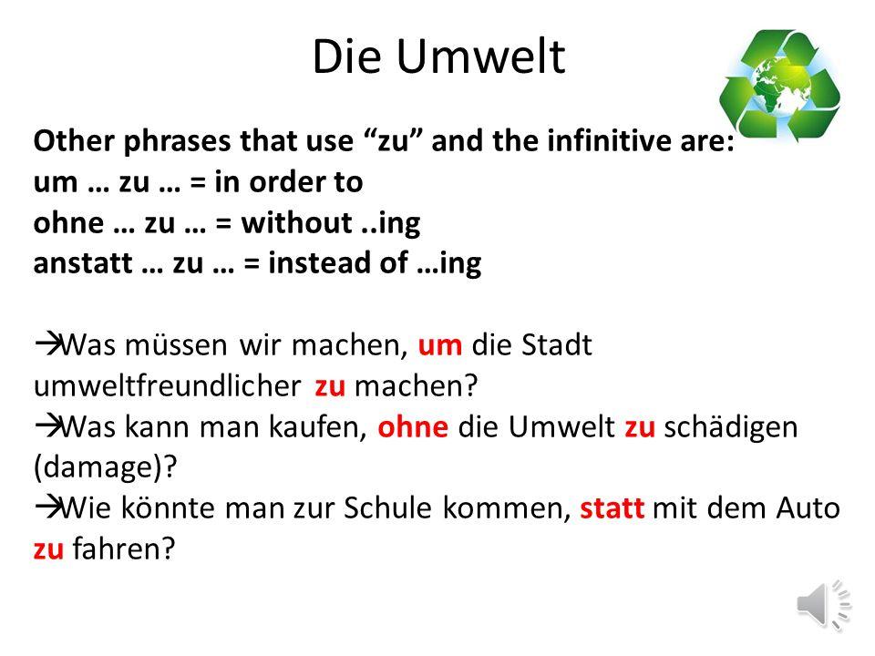 Die Umwelt Other phrases that use zu and the infinitive are: um … zu … = in order to ohne … zu … = without..ing statt … zu … = instead of …ing  Wir müssen Autos im Stadtzentrum verbieten, um die Luft sauberer zu machen.