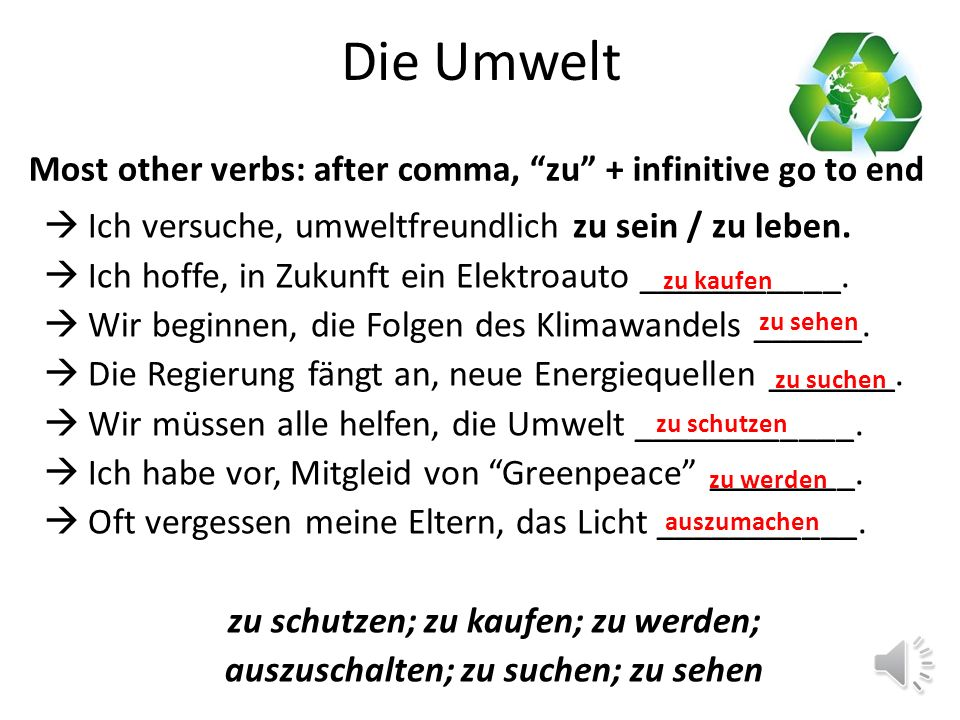 Die Umwelt versuche (try to) Ich hoffe (hope to) zu + INFINITIV beginne (begin/am starting to) fange an (begin/am starting to) helfe (help to) habe vor (intend to) vergesse (forget to) Most other verbs: after comma, zu + infinitive go to end