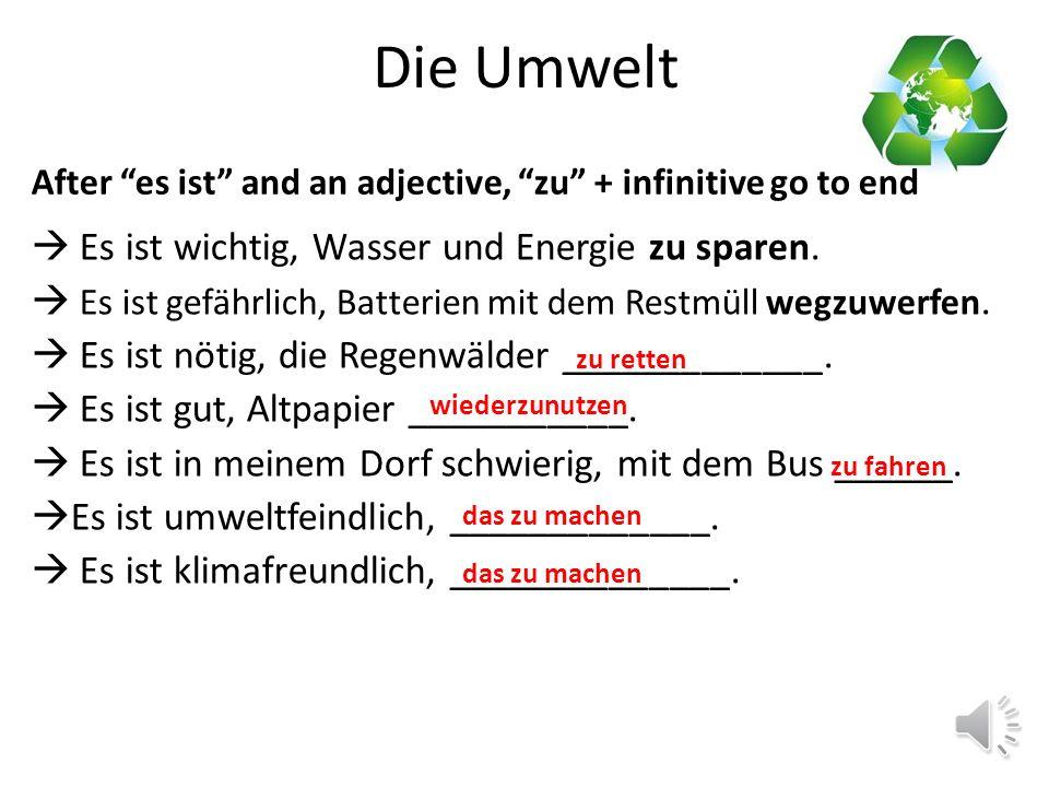 Die Umwelt Es ist wichtig, gefährlich, nötig, gut, schwierig, einfach, umweltfreundlich, umweltfeindlich, klimafreundlich, klimaschädlich, After es ist and an adjective, zu + infinitive go to end (where you would use it is X to do … in English).