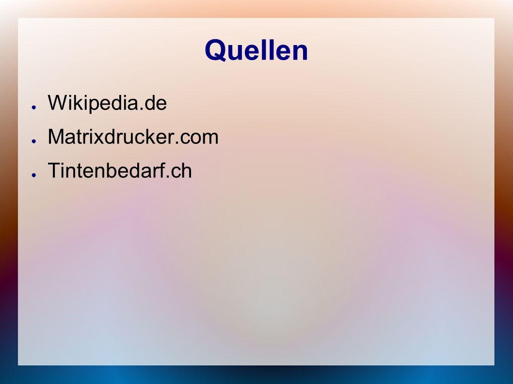 Quellen ● Wikipedia.de ● Matrixdrucker.com ● Tintenbedarf.ch