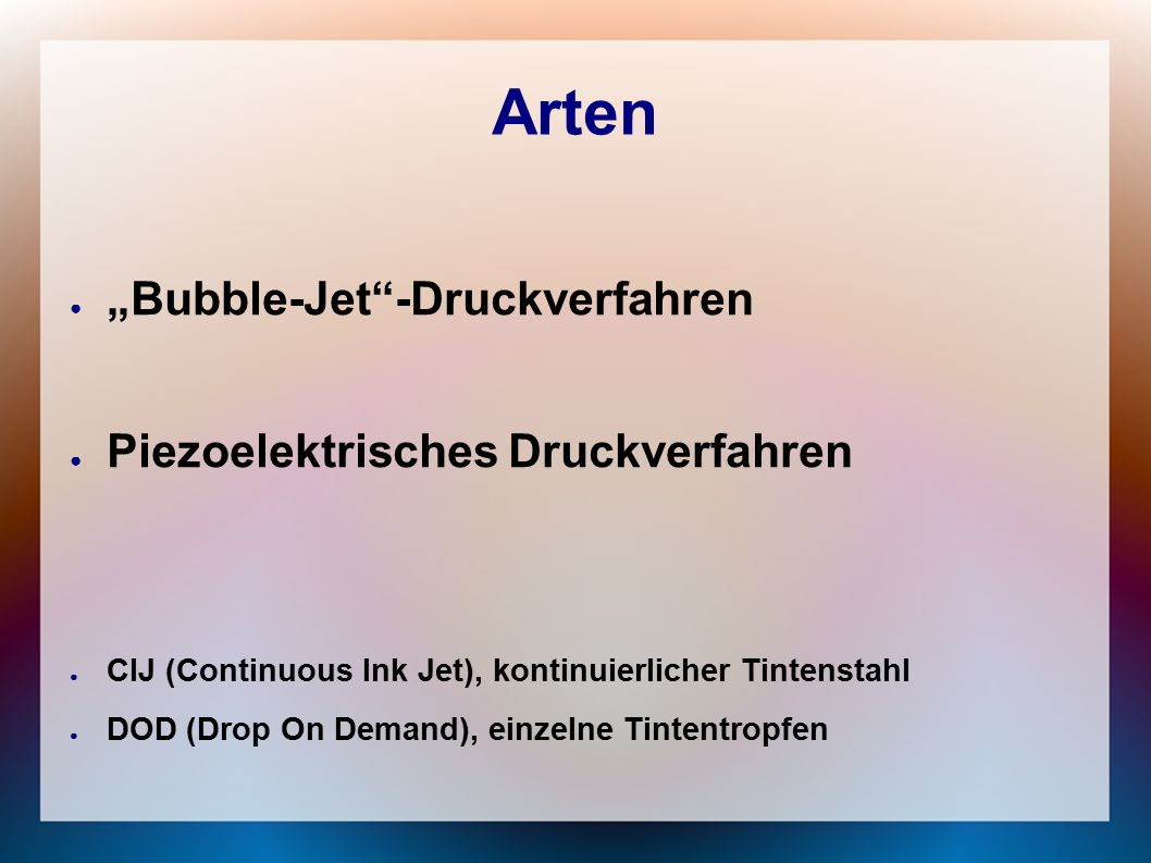 """Arten ● """"Bubble-Jet -Druckverfahren ● Piezoelektrisches Druckverfahren ● CIJ (Continuous Ink Jet), kontinuierlicher Tintenstahl ● DOD (Drop On Demand), einzelne Tintentropfen"""