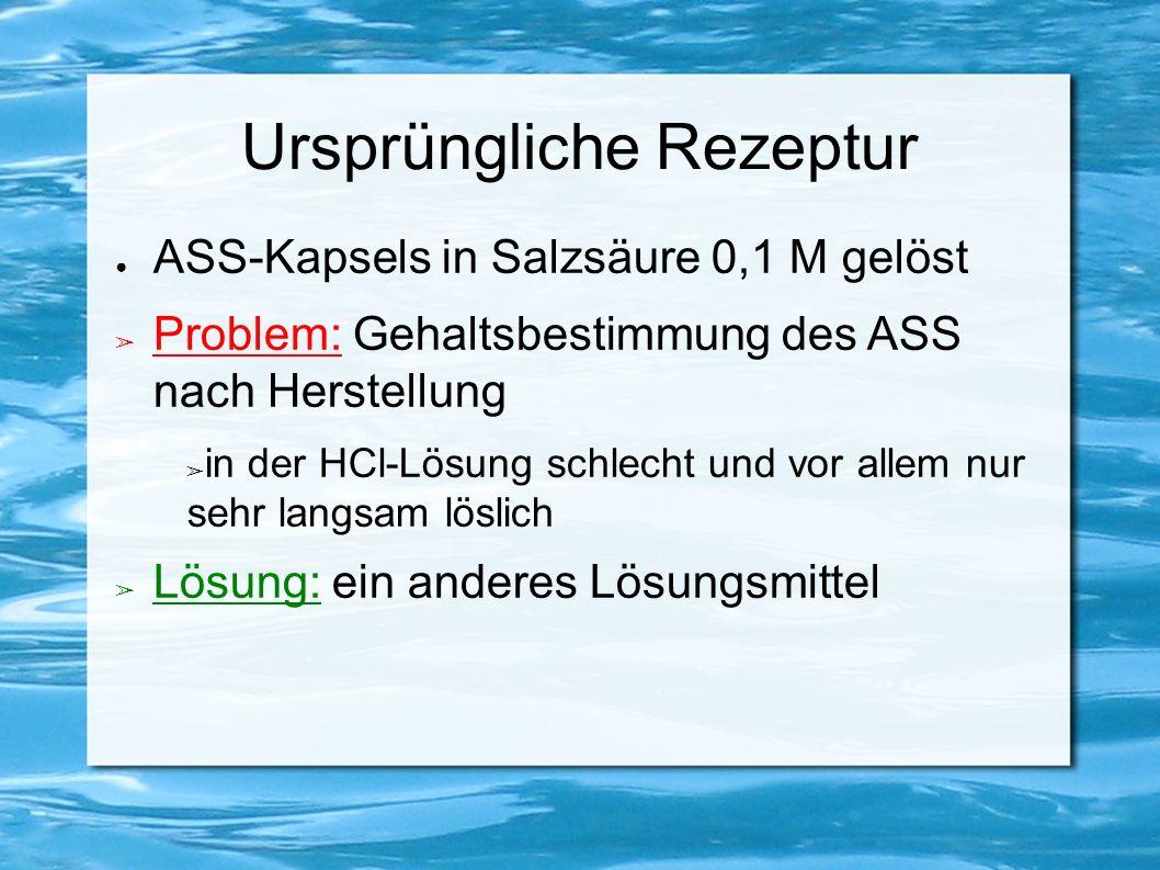 Ursprüngliche Rezeptur ● ASS-Kapsels in Salzsäure 0,1 M gelöst ➢ Problem: Gehaltsbestimmung des ASS nach Herstellung ➢ in der HCl-Lösung schlecht und vor allem nur sehr langsam löslich ➢ Lösung: ein anderes Lösungsmittel