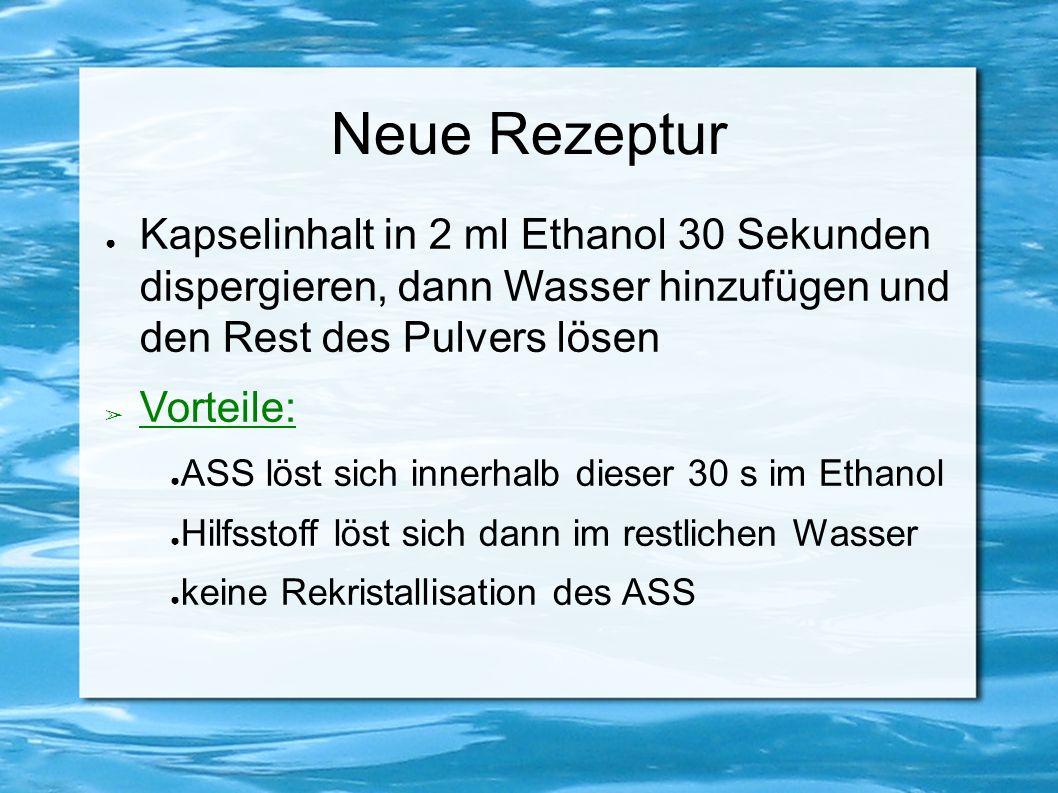 Neue Rezeptur ● Kapselinhalt in 2 ml Ethanol 30 Sekunden dispergieren, dann Wasser hinzufügen und den Rest des Pulvers lösen ➢ Vorteile: ● ASS löst sich innerhalb dieser 30 s im Ethanol ● Hilfsstoff löst sich dann im restlichen Wasser ● keine Rekristallisation des ASS