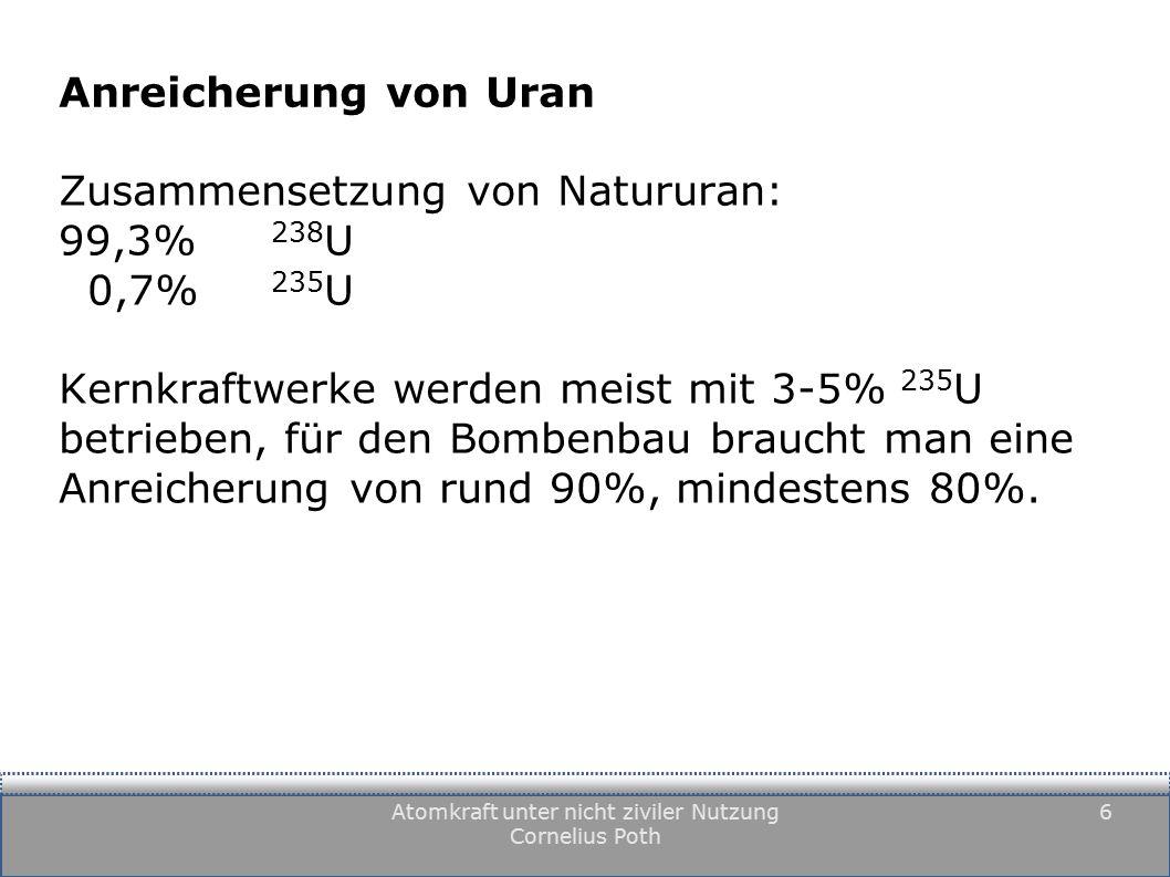 Atomkraft unter nicht ziviler Nutzung Cornelius Poth 6 Anreicherung von Uran Zusammensetzung von Natururan: 99,3% 238 U 0,7% 235 U Kernkraftwerke werden meist mit 3-5% 235 U betrieben, für den Bombenbau braucht man eine Anreicherung von rund 90%, mindestens 80%.