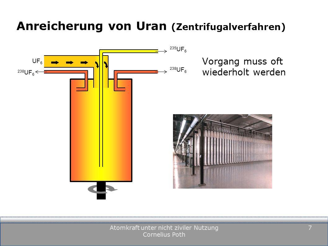 Atomkraft unter nicht ziviler Nutzung Cornelius Poth 7 Anreicherung von Uran (Zentrifugalverfahren) Vorgang muss oft wiederholt werden UF 6 235 UF 6 238 UF 6