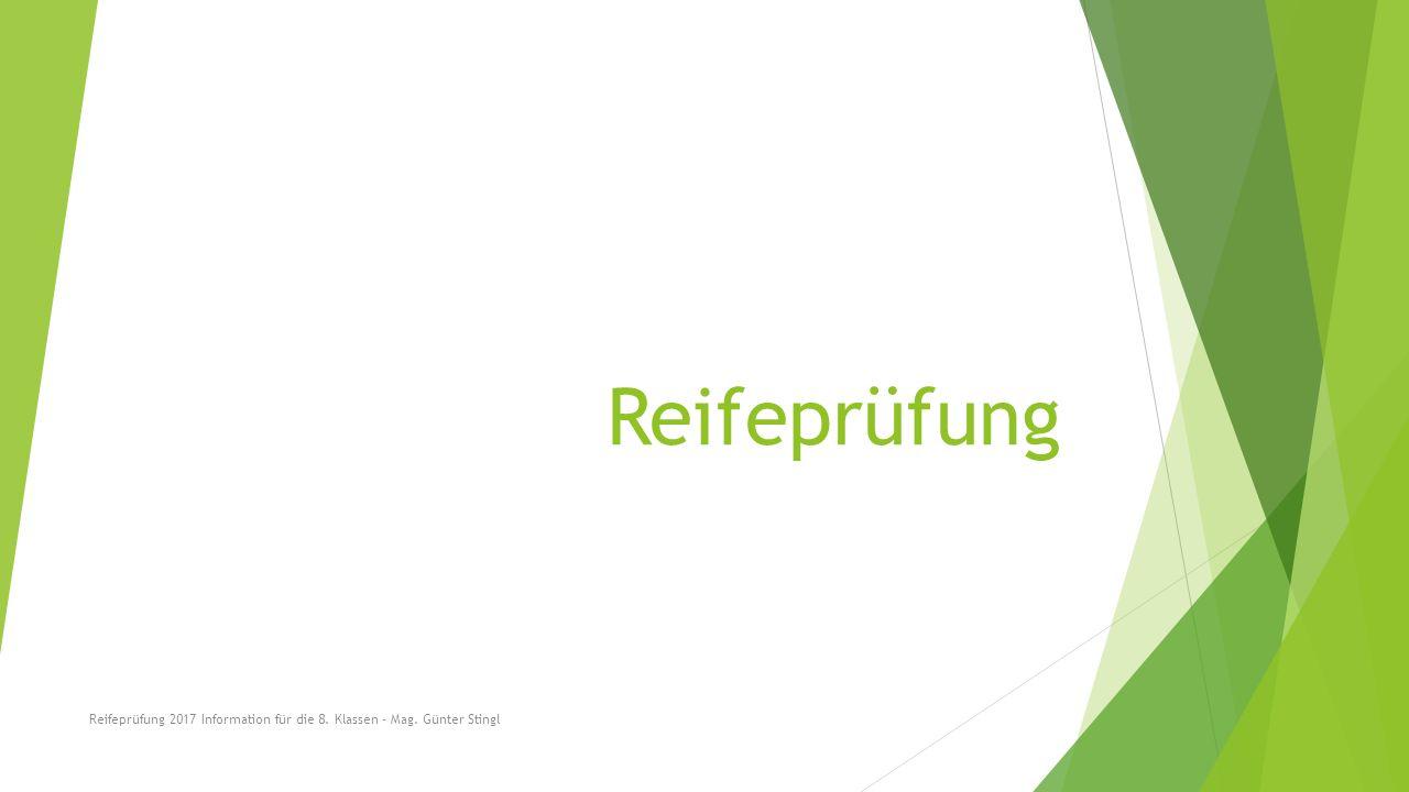 Reifeprüfung Reifeprüfung 2017 Information für die 8. Klassen - Mag. Günter Stingl