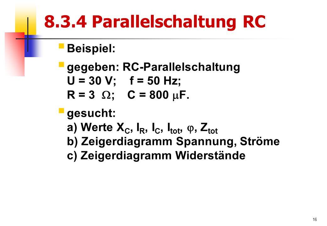 16 8.3.4 Parallelschaltung RC  Beispiel:  gegeben: RC-Parallelschaltung U = 30 V; f = 50 Hz; R = 3  ; C = 800  F.