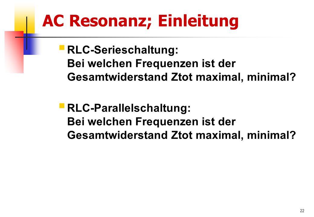 22 AC Resonanz; Einleitung  RLC-Serieschaltung: Bei welchen Frequenzen ist der Gesamtwiderstand Ztot maximal, minimal.