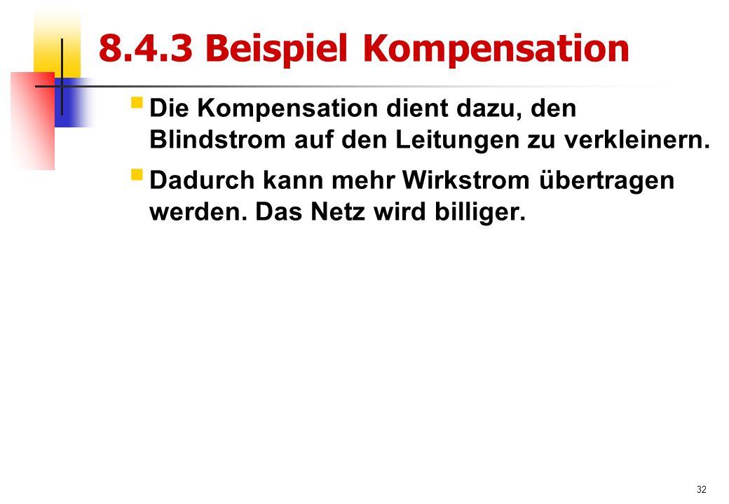 32 8.4.3 Beispiel Kompensation  Die Kompensation dient dazu, den Blindstrom auf den Leitungen zu verkleinern.
