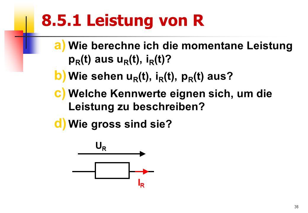 38 8.5.1 Leistung von R a) Wie berechne ich die momentane Leistung p R (t) aus u R (t), i R (t).