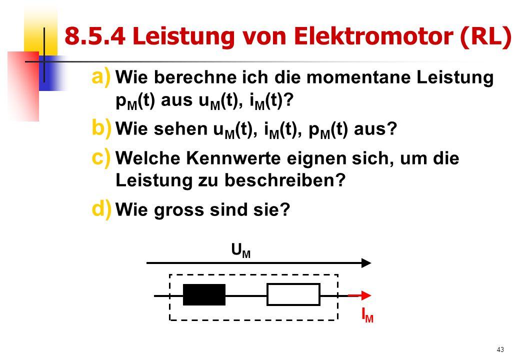 43 8.5.4 Leistung von Elektromotor (RL) a) Wie berechne ich die momentane Leistung p M (t) aus u M (t), i M (t).
