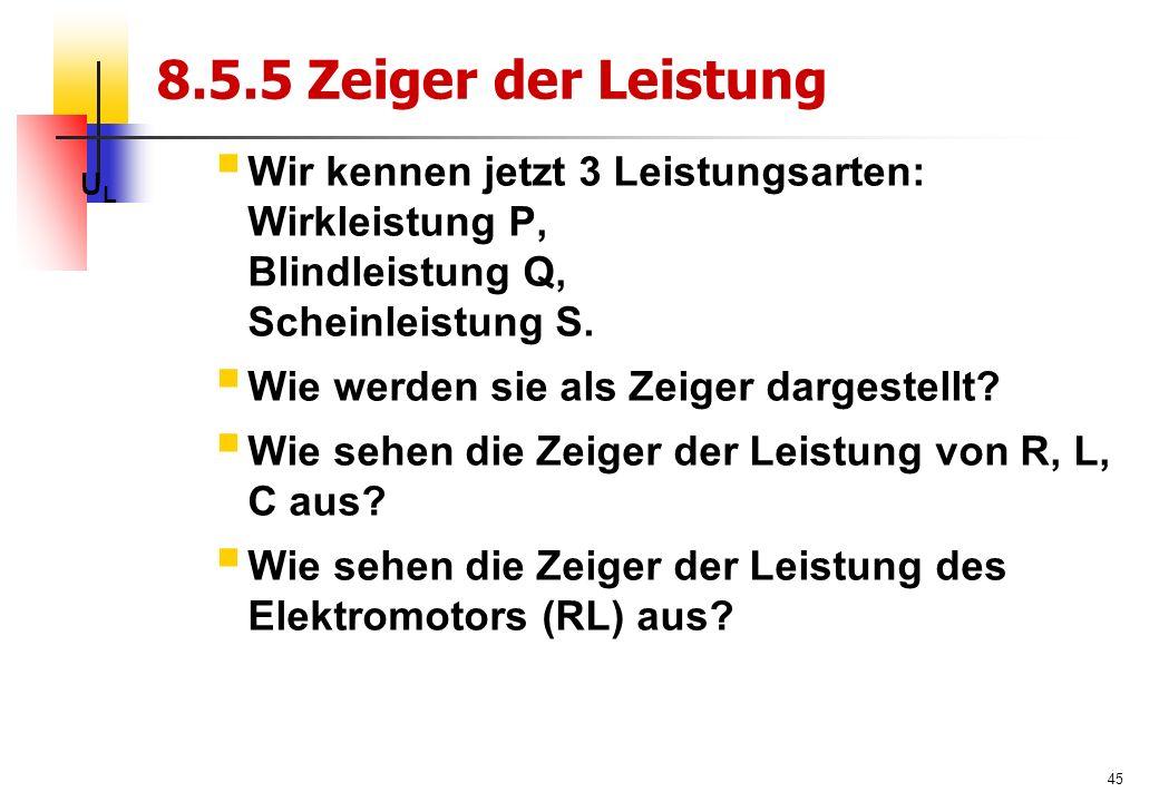 45 8.5.5 Zeiger der Leistung ULUL  Wir kennen jetzt 3 Leistungsarten: Wirkleistung P, Blindleistung Q, Scheinleistung S.