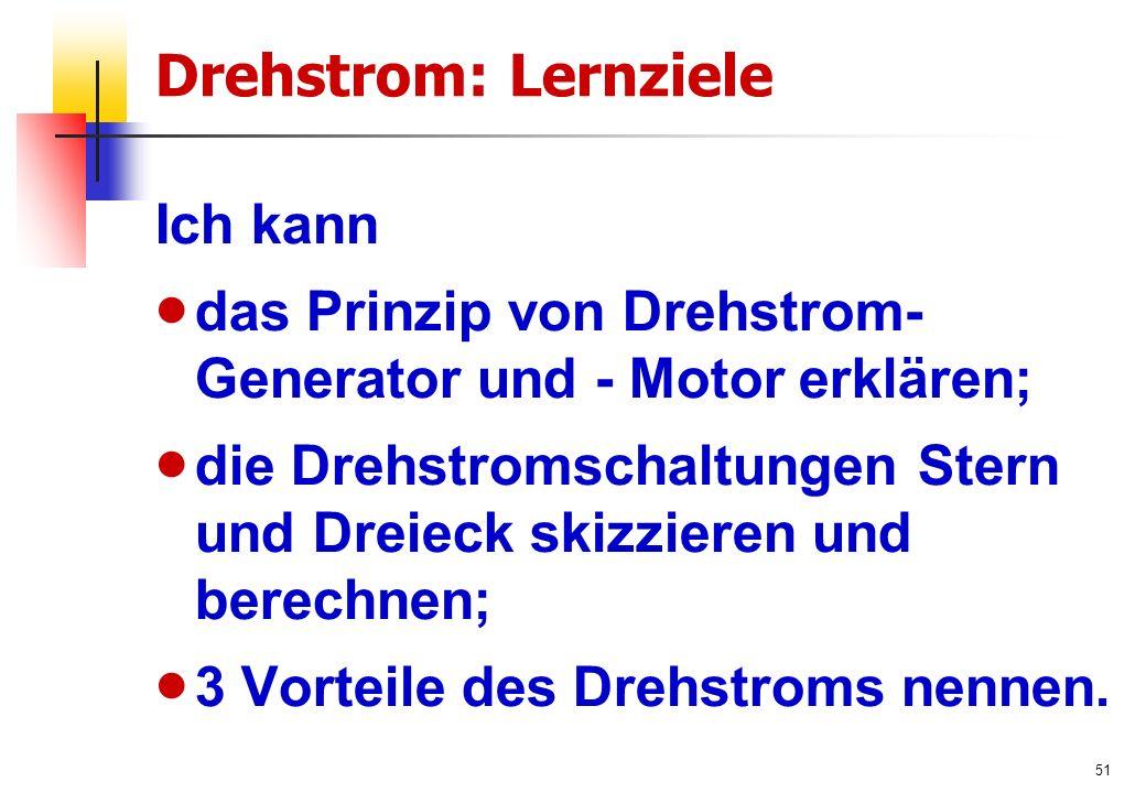 51 Drehstrom: Lernziele Ich kann  das Prinzip von Drehstrom- Generator und - Motor erklären;  die Drehstromschaltungen Stern und Dreieck skizzieren und berechnen;  3 Vorteile des Drehstroms nennen.