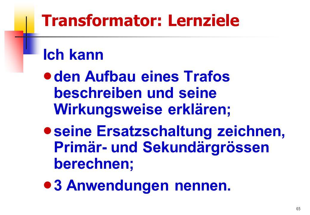 65 Transformator: Lernziele Ich kann  den Aufbau eines Trafos beschreiben und seine Wirkungsweise erklären;  seine Ersatzschaltung zeichnen, Primär- und Sekundärgrössen berechnen;  3 Anwendungen nennen.