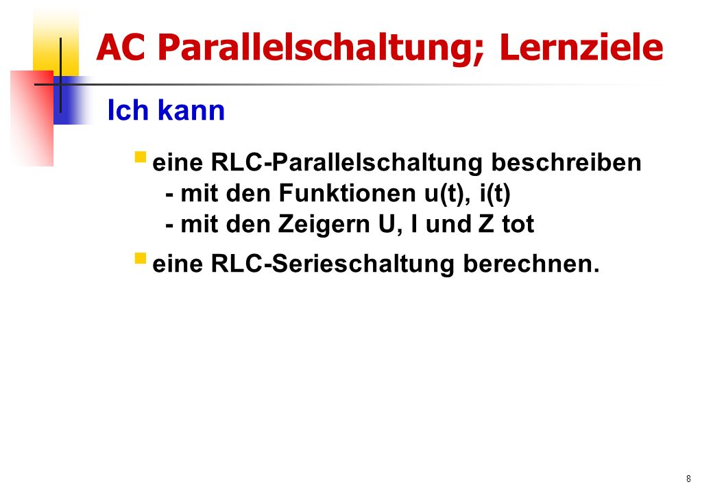 8 AC Parallelschaltung; Lernziele Ich kann  eine RLC-Parallelschaltung beschreiben - mit den Funktionen u(t), i(t) - mit den Zeigern U, I und Z tot  eine RLC-Serieschaltung berechnen.