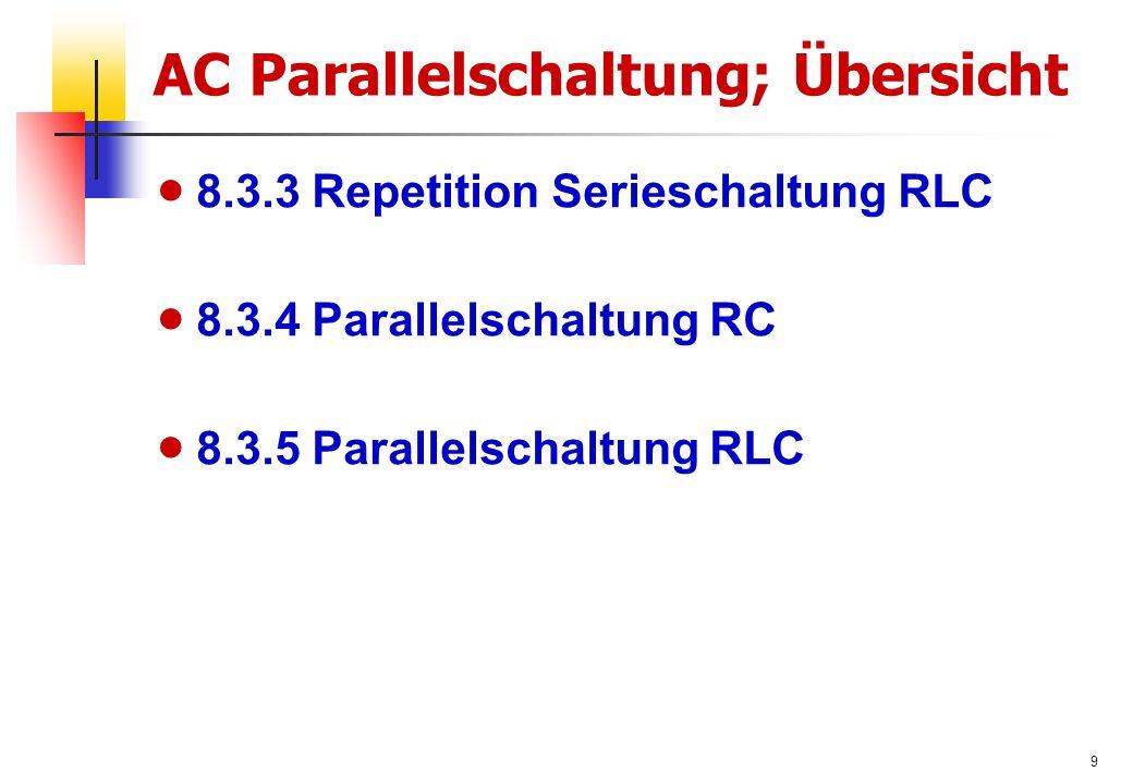 9 AC Parallelschaltung; Übersicht  8.3.3 Repetition Serieschaltung RLC  8.3.4 Parallelschaltung RC  8.3.5 Parallelschaltung RLC