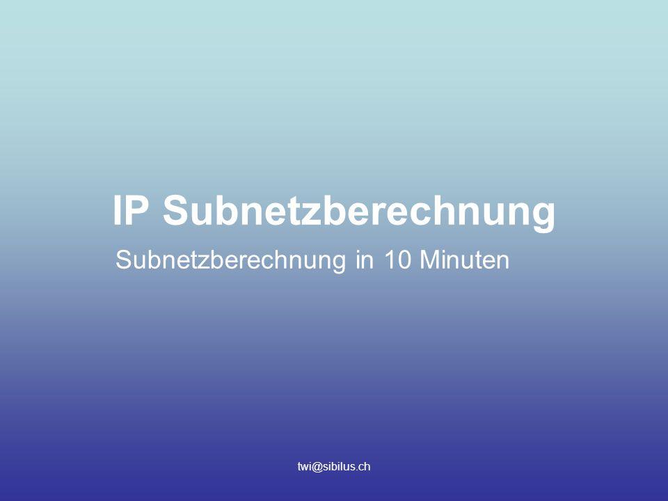 twi@sibilus.ch IP Subnetzberechnung Subnetzberechnung in 10 Minuten