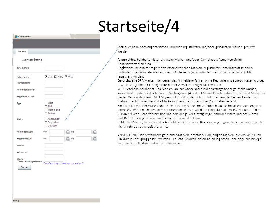 Startseite/4 Status: es kann nach angemeldeten und/oder registrierten und/oder gelöschten Marken gesucht werden Angemeldet: beinhaltet österreichische Marken und/oder Gemeinschaftsmarken die im Anmeldeverfahren sind Registriert: beinhaltet registrierte österreichischen Marken, registrierte Gemeinschaftsmarken und/oder internationale Marken, die für Österreich (AT) und/oder die Europäische Union (EM) registriert wurden.