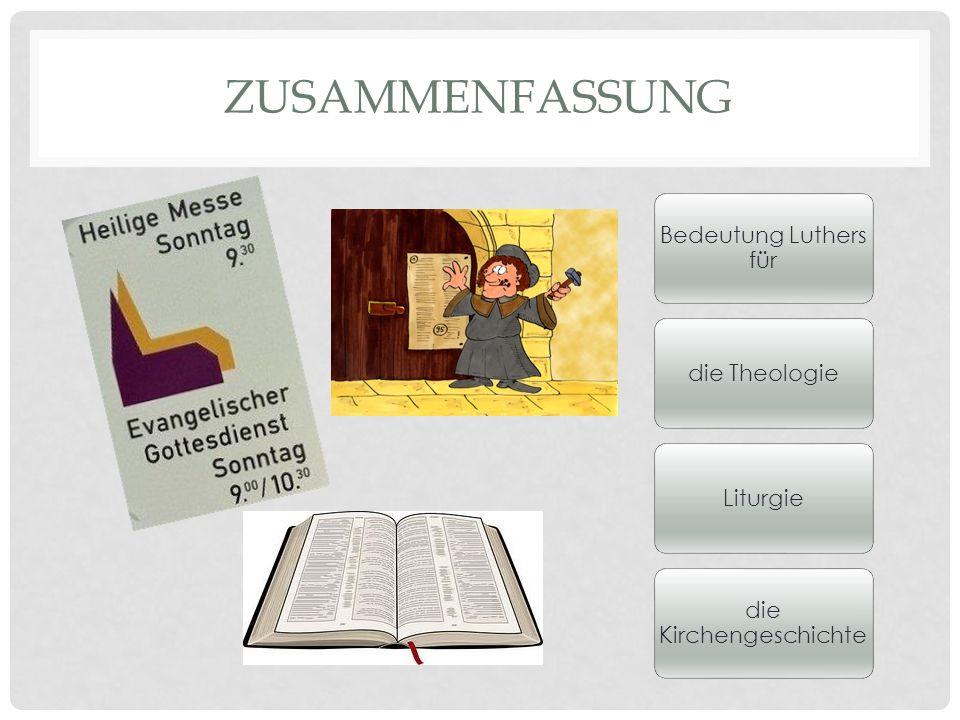 ZUSAMMENFASSUNG Bedeutung Luthers für die TheologieLiturgie die Kirchengeschichte