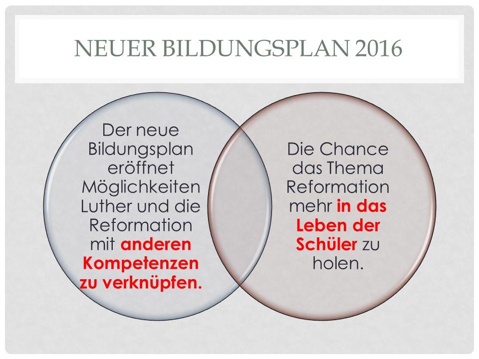 NEUER BILDUNGSPLAN 2016 Der neue Bildungsplan eröffnet Möglichkeiten Luther und die Reformation mit anderen Kompetenzen zu verknüpfen.