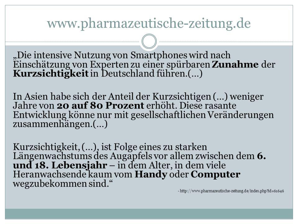 """www.pharmazeutische-zeitung.de """"Die intensive Nutzung von Smartphones wird nach Einschätzung von Experten zu einer spürbaren Zunahme der Kurzsichtigkeit in Deutschland führen.(…) In Asien habe sich der Anteil der Kurzsichtigen (…) weniger Jahre von 20 auf 80 Prozent erhöht."""