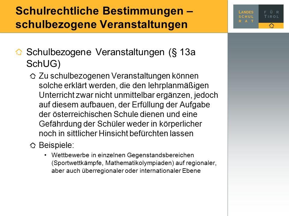 Schulrechtliche Bestimmungen – schulbezogene Veranstaltungen Schulbezogene Veranstaltungen (§ 13a SchUG) Zu schulbezogenen Veranstaltungen können solche erklärt werden, die den lehrplanmäßigen Unterricht zwar nicht unmittelbar ergänzen, jedoch auf diesem aufbauen, der Erfüllung der Aufgabe der österreichischen Schule dienen und eine Gefährdung der Schüler weder in körperlicher noch in sittlicher Hinsicht befürchten lassen Beispiele: Wettbewerbe in einzelnen Gegenstandsbereichen (Sportwettkämpfe, Mathematikolympiaden) auf regionaler, aber auch überregionaler oder internationaler Ebene