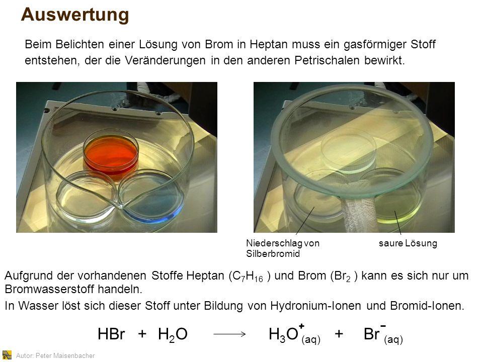 Autor: Peter Maisenbacher Auswertung Aufgrund der vorhandenen Stoffe Heptan (C 7 H 16 ) und Brom (Br 2 ) kann es sich nur um Bromwasserstoff handeln.