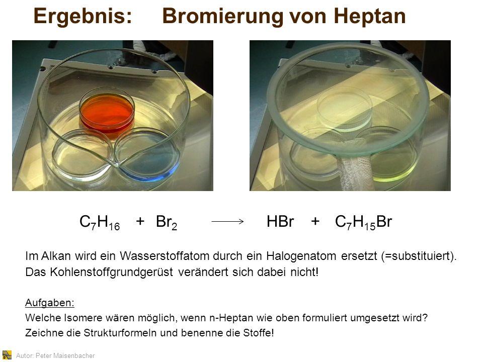 Autor: Peter Maisenbacher Ergebnis: Bromierung von Heptan Im Alkan wird ein Wasserstoffatom durch ein Halogenatom ersetzt (=substituiert).