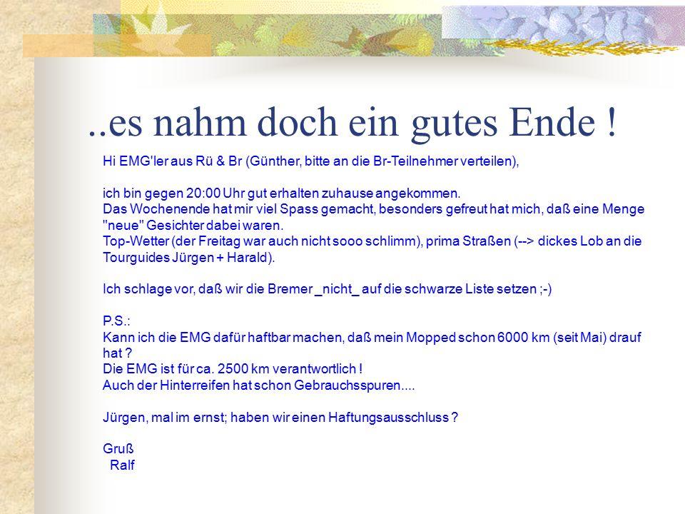 Hi EMG ler aus Rü & Br (Günther, bitte an die Br-Teilnehmer verteilen), ich bin gegen 20:00 Uhr gut erhalten zuhause angekommen.