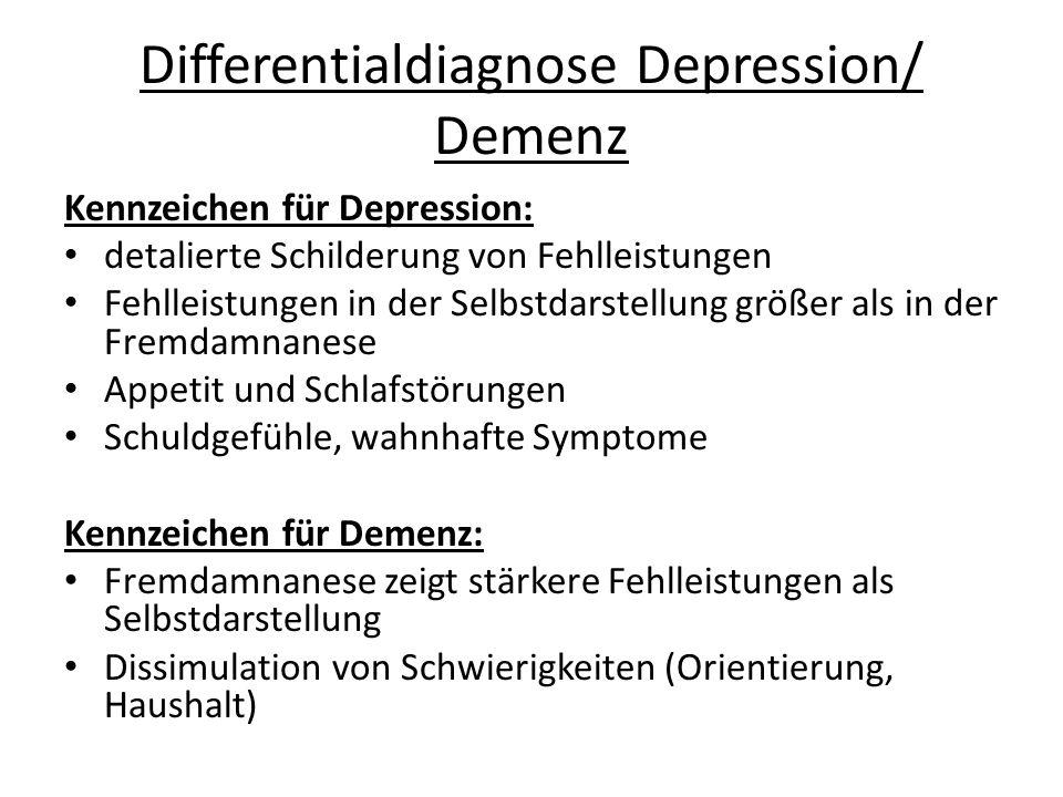 Differentialdiagnose Depression/ Demenz Kennzeichen für Depression: detalierte Schilderung von Fehlleistungen Fehlleistungen in der Selbstdarstellung größer als in der Fremdamnanese Appetit und Schlafstörungen Schuldgefühle, wahnhafte Symptome Kennzeichen für Demenz: Fremdamnanese zeigt stärkere Fehlleistungen als Selbstdarstellung Dissimulation von Schwierigkeiten (Orientierung, Haushalt)