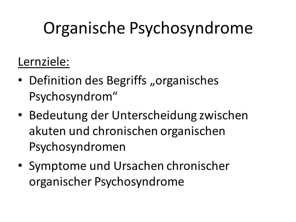 """Organische Psychosyndrome Lernziele: Definition des Begriffs """"organisches Psychosyndrom Bedeutung der Unterscheidung zwischen akuten und chronischen organischen Psychosyndromen Symptome und Ursachen chronischer organischer Psychosyndrome"""