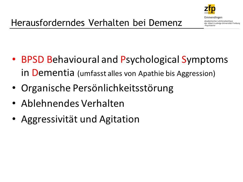 Herausforderndes Verhalten bei Demenz BPSD Behavioural and Psychological Symptoms in Dementia (umfasst alles von Apathie bis Aggression) Organische Persönlichkeitsstörung Ablehnendes Verhalten Aggressivität und Agitation